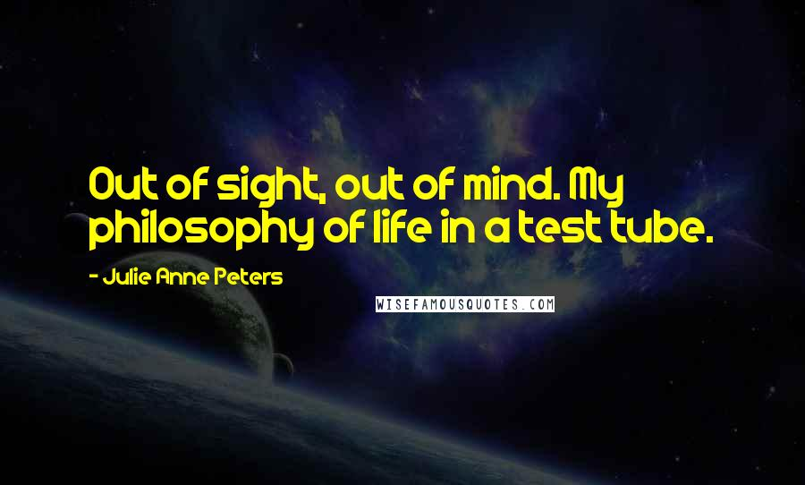 Julie Anne Peters quotes: Out of sight, out of mind. My philosophy of life in a test tube.