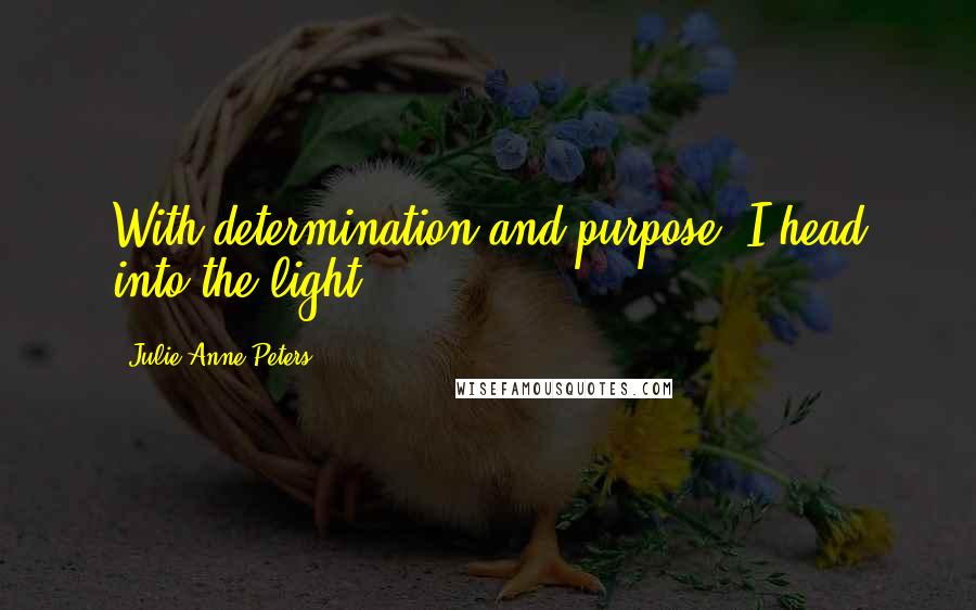 Julie Anne Peters quotes: With determination and purpose, I head into the light.