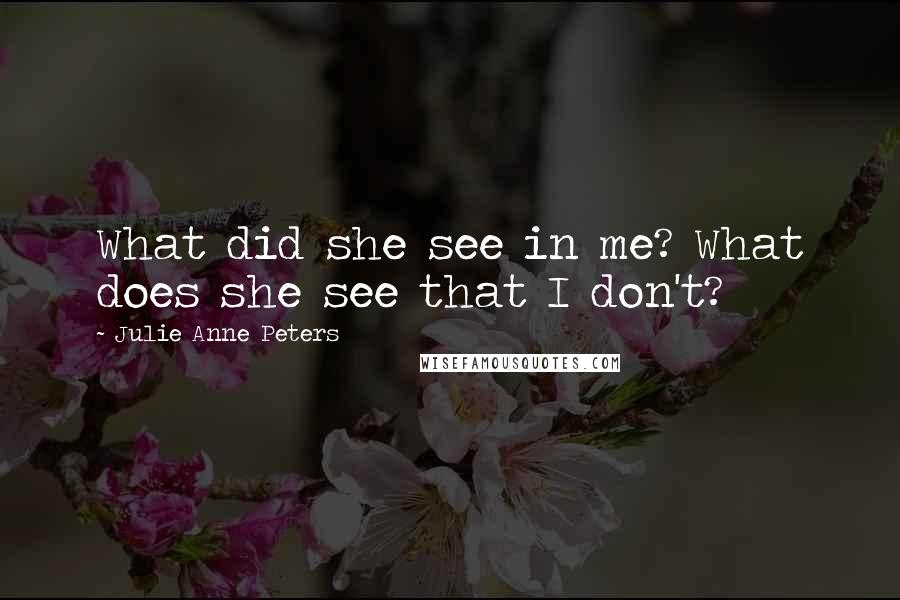Julie Anne Peters quotes: What did she see in me? What does she see that I don't?