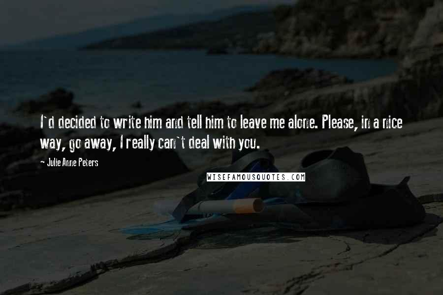 Julie Anne Peters quotes: I'd decided to write him and tell him to leave me alone. Please, in a nice way, go away, I really can't deal with you.