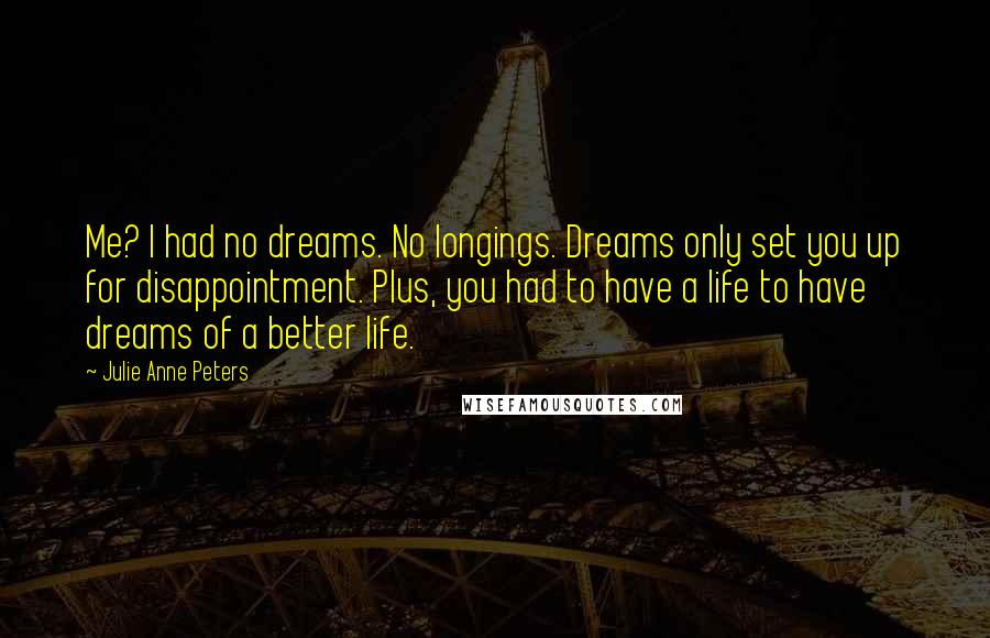 Julie Anne Peters quotes: Me? I had no dreams. No longings. Dreams only set you up for disappointment. Plus, you had to have a life to have dreams of a better life.