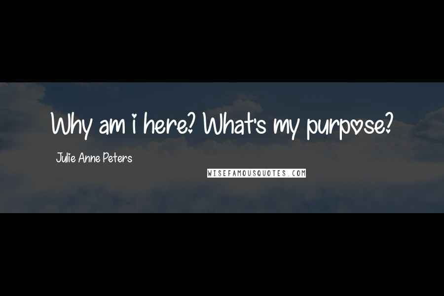 Julie Anne Peters quotes: Why am i here? What's my purpose?