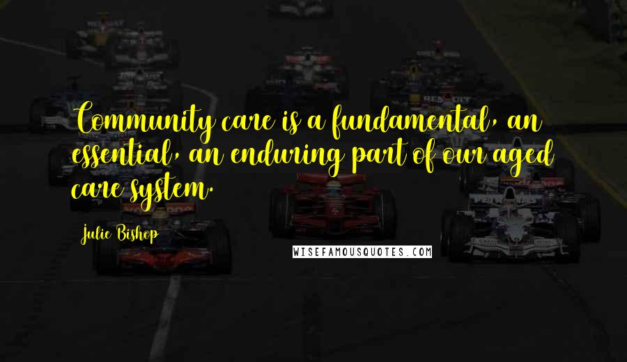 Julie Bishop quotes: Community care is a fundamental, an essential, an enduring part of our aged care system.