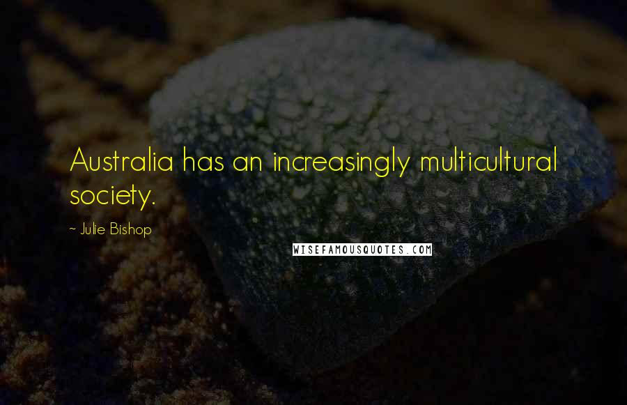 Julie Bishop quotes: Australia has an increasingly multicultural society.
