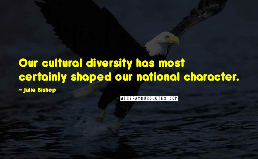 Julie Bishop quotes: Our cultural diversity has most certainly shaped our national character.