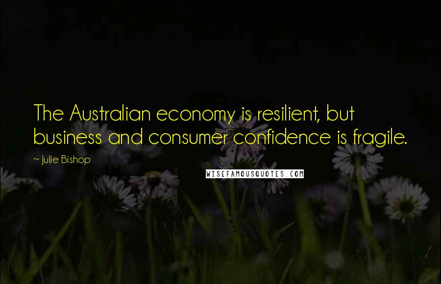 Julie Bishop quotes: The Australian economy is resilient, but business and consumer confidence is fragile.