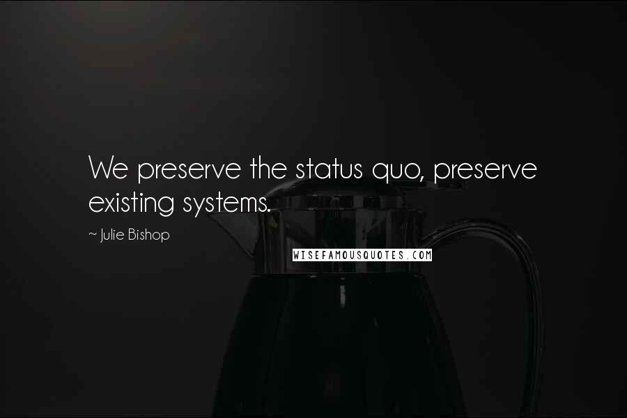 Julie Bishop quotes: We preserve the status quo, preserve existing systems.