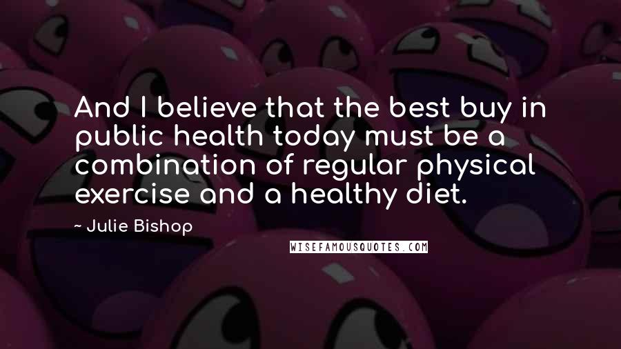 Julie Bishop quotes: And I believe that the best buy in public health today must be a combination of regular physical exercise and a healthy diet.