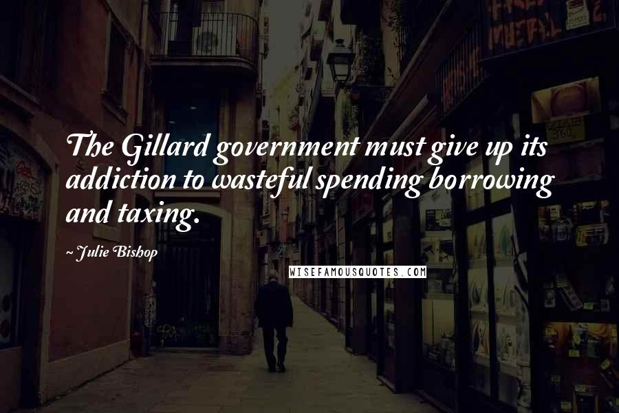 Julie Bishop quotes: The Gillard government must give up its addiction to wasteful spending borrowing and taxing.