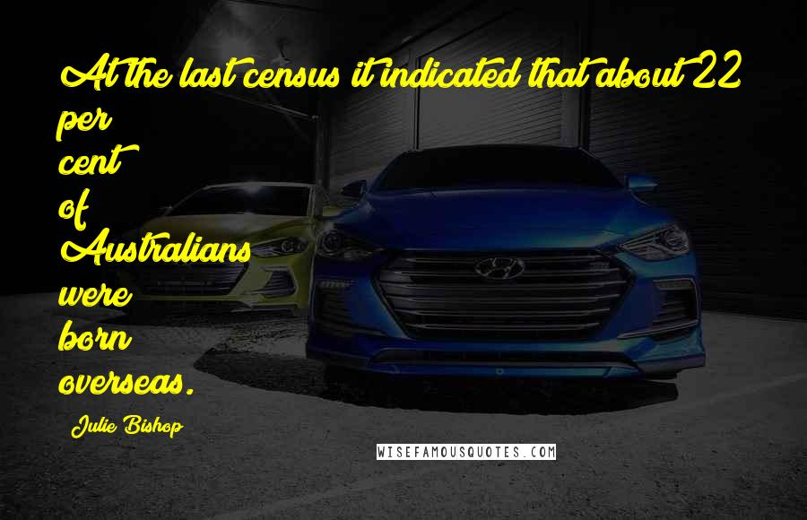 Julie Bishop quotes: At the last census it indicated that about 22 per cent of Australians were born overseas.