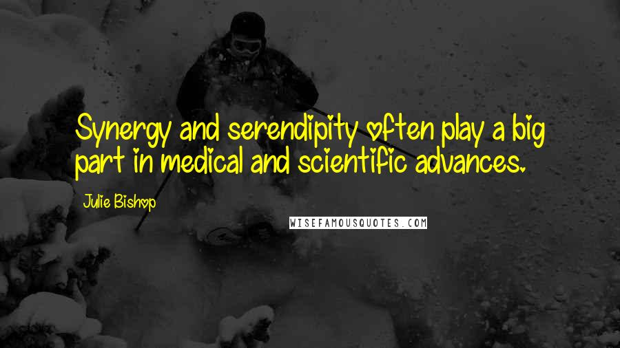 Julie Bishop quotes: Synergy and serendipity often play a big part in medical and scientific advances.