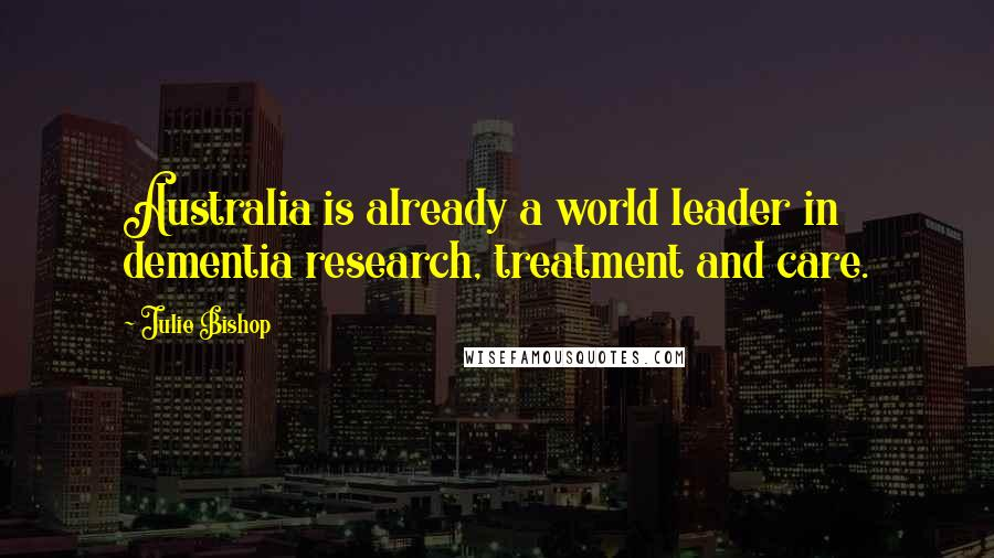 Julie Bishop quotes: Australia is already a world leader in dementia research, treatment and care.