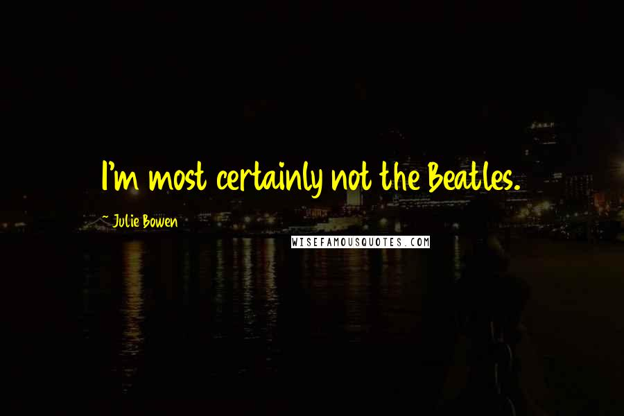 Julie Bowen quotes: I'm most certainly not the Beatles.