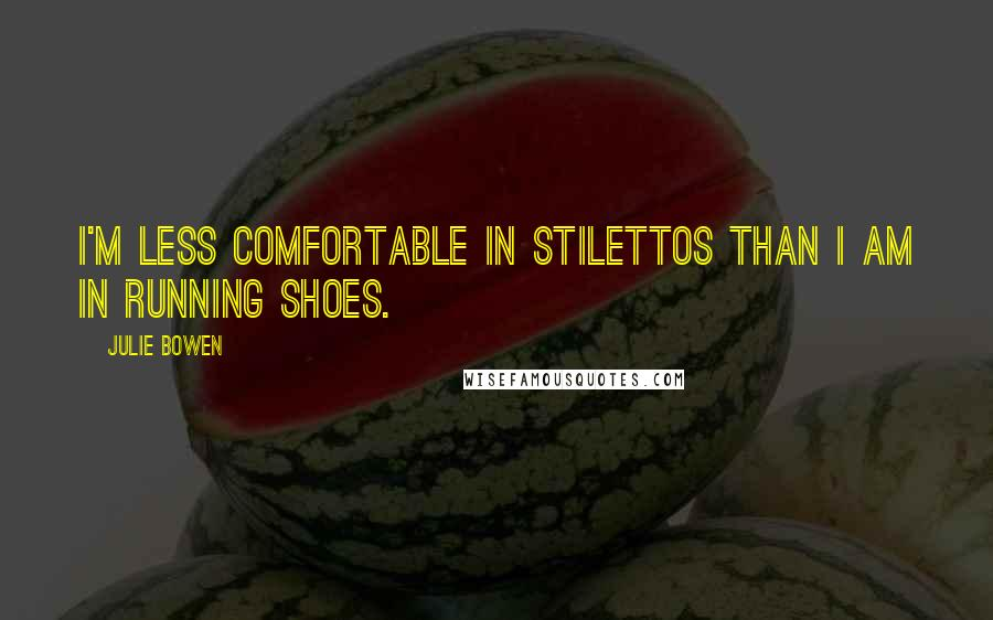 Julie Bowen quotes: I'm less comfortable in stilettos than I am in running shoes.