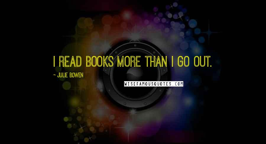 Julie Bowen quotes: I read books more than I go out.