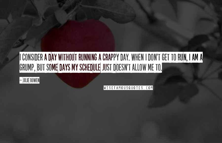 Julie Bowen quotes: I consider a day without running a crappy day. When I don't get to run, I am a grump, but some days my schedule just doesn't allow me to.