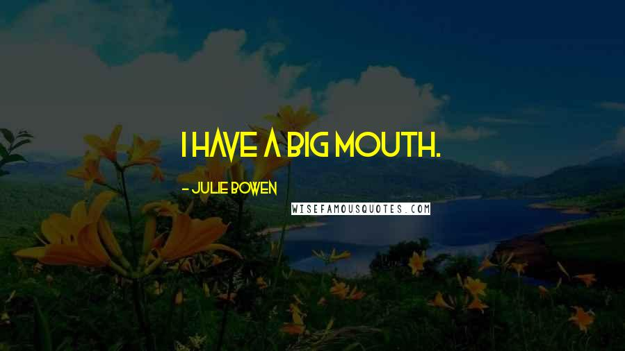 Julie Bowen quotes: I have a big mouth.