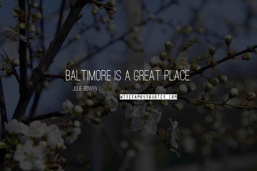 Julie Bowen quotes: Baltimore is a great place.