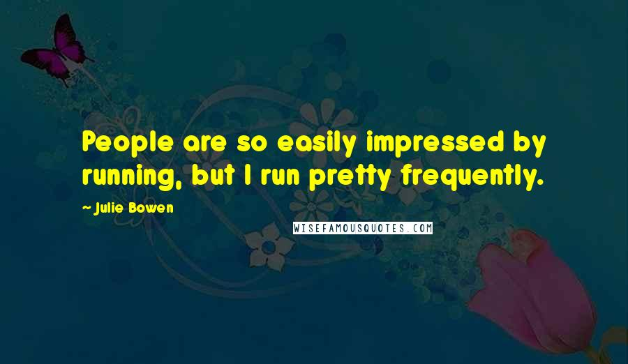 Julie Bowen quotes: People are so easily impressed by running, but I run pretty frequently.