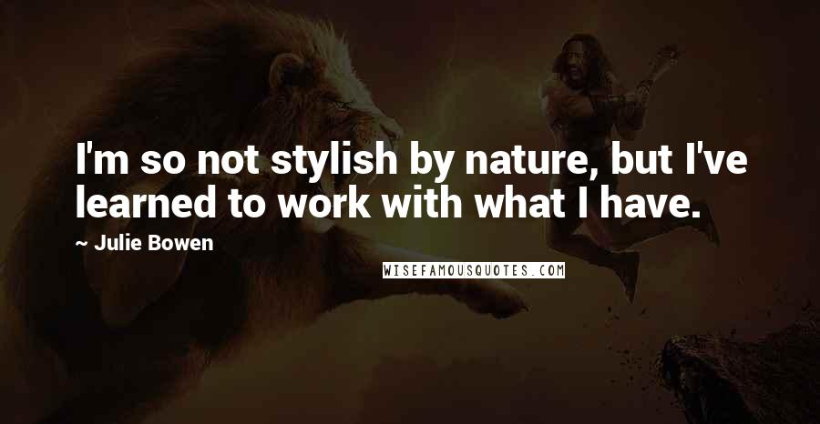Julie Bowen quotes: I'm so not stylish by nature, but I've learned to work with what I have.