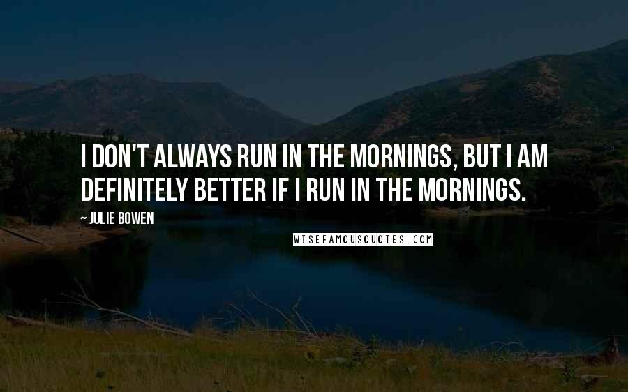 Julie Bowen quotes: I don't always run in the mornings, but I am definitely better if I run in the mornings.