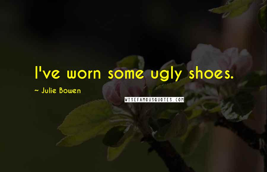Julie Bowen quotes: I've worn some ugly shoes.