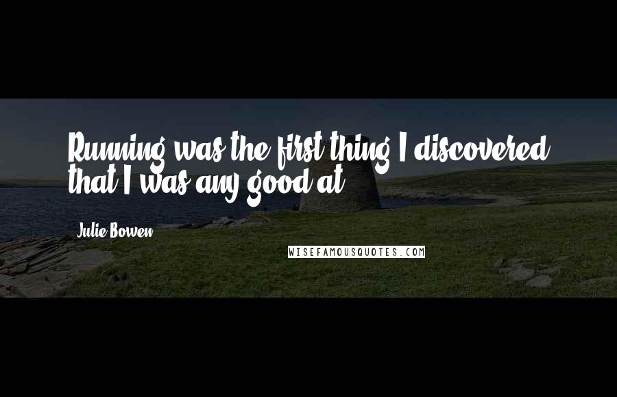 Julie Bowen quotes: Running was the first thing I discovered that I was any good at.