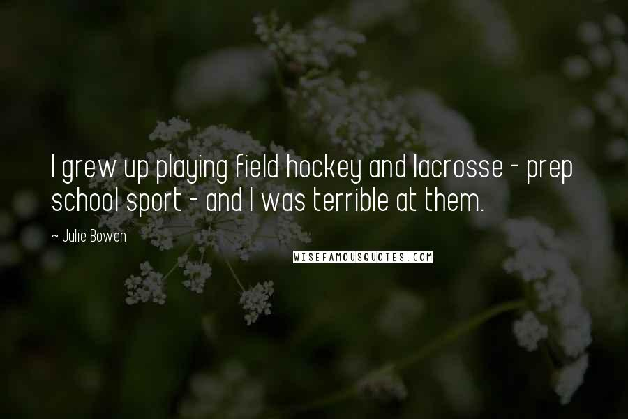 Julie Bowen quotes: I grew up playing field hockey and lacrosse - prep school sport - and I was terrible at them.