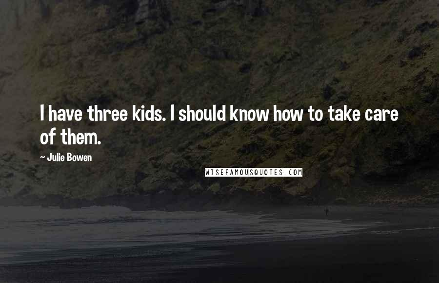 Julie Bowen quotes: I have three kids. I should know how to take care of them.