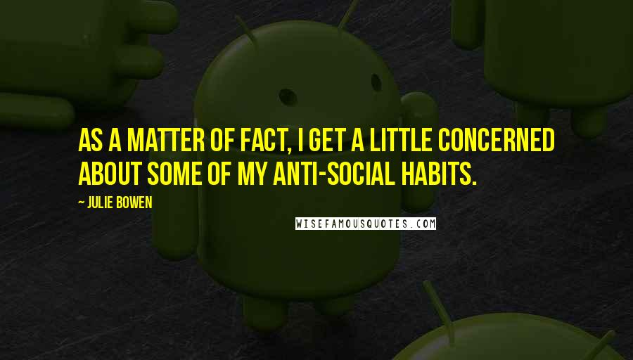 Julie Bowen quotes: As a matter of fact, I get a little concerned about some of my anti-social habits.