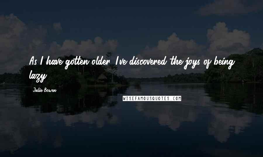 Julie Bowen quotes: As I have gotten older, I've discovered the joys of being lazy.