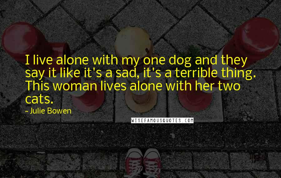 Julie Bowen quotes: I live alone with my one dog and they say it like it's a sad, it's a terrible thing. This woman lives alone with her two cats.