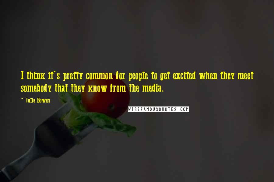 Julie Bowen quotes: I think it's pretty common for people to get excited when they meet somebody that they know from the media.