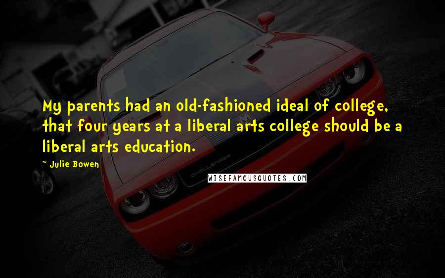 Julie Bowen quotes: My parents had an old-fashioned ideal of college, that four years at a liberal arts college should be a liberal arts education.