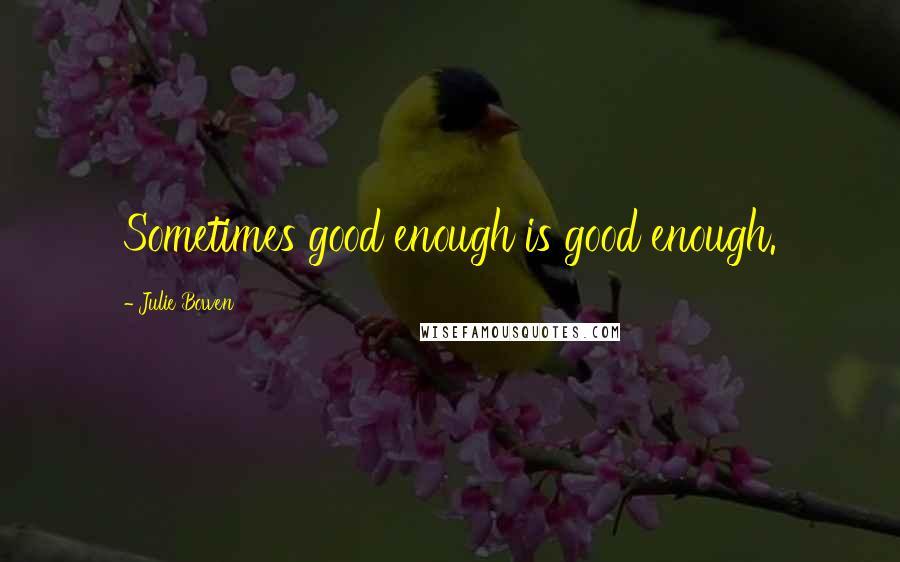 Julie Bowen quotes: Sometimes good enough is good enough.