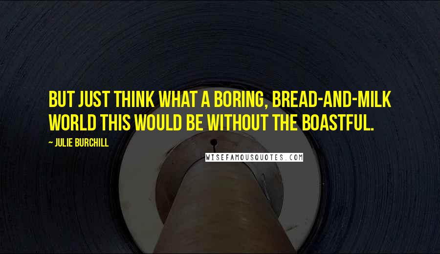 Julie Burchill quotes: But just think what a boring, bread-and-milk world this would be without the boastful.