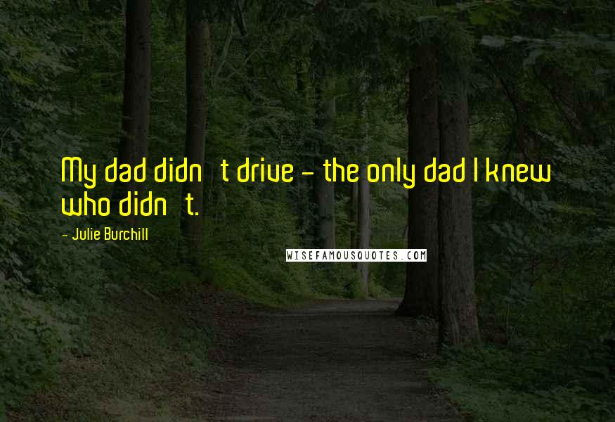 Julie Burchill quotes: My dad didn't drive - the only dad I knew who didn't.