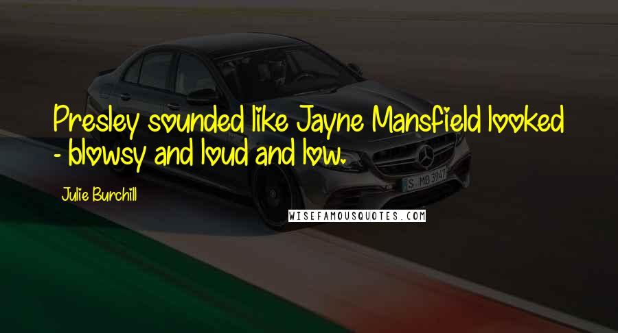 Julie Burchill quotes: Presley sounded like Jayne Mansfield looked - blowsy and loud and low.
