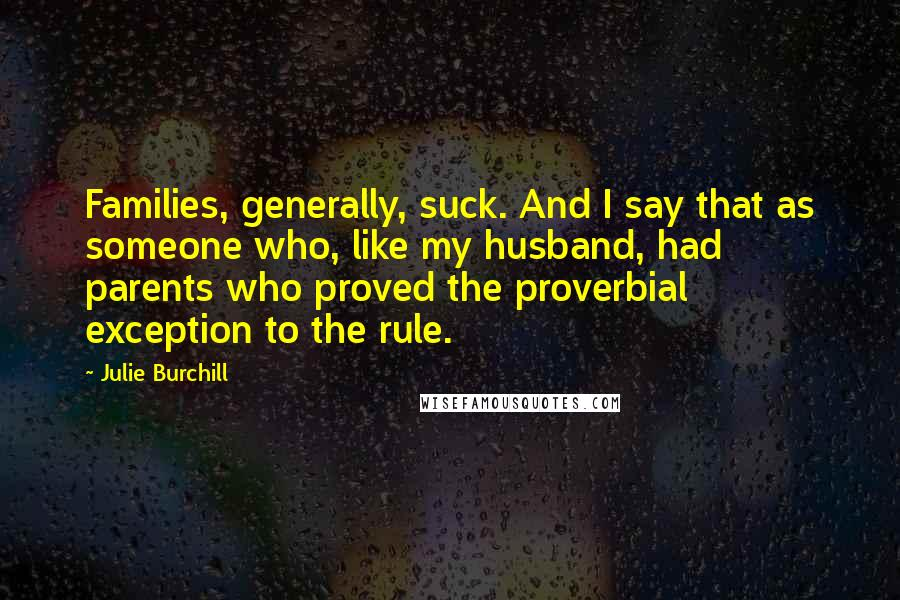 Julie Burchill quotes: Families, generally, suck. And I say that as someone who, like my husband, had parents who proved the proverbial exception to the rule.