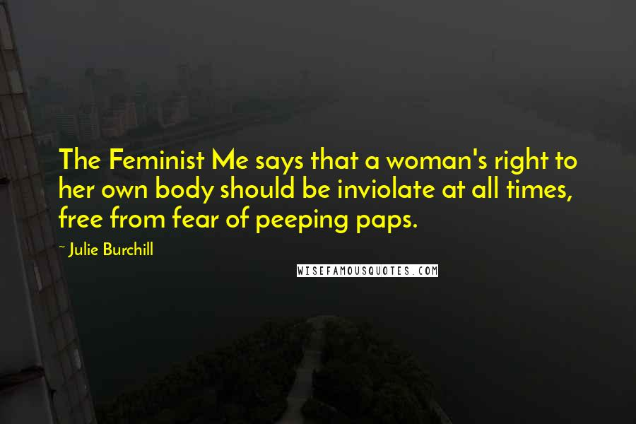 Julie Burchill quotes: The Feminist Me says that a woman's right to her own body should be inviolate at all times, free from fear of peeping paps.