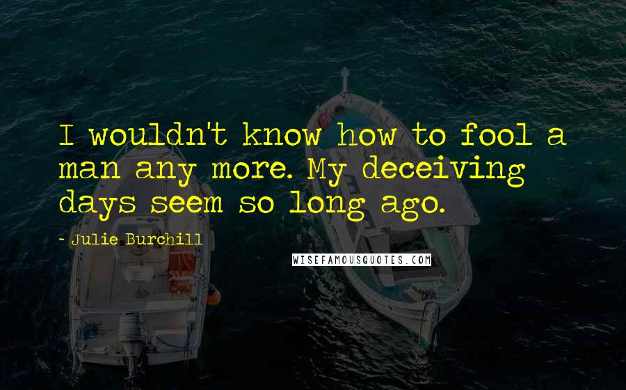 Julie Burchill quotes: I wouldn't know how to fool a man any more. My deceiving days seem so long ago.