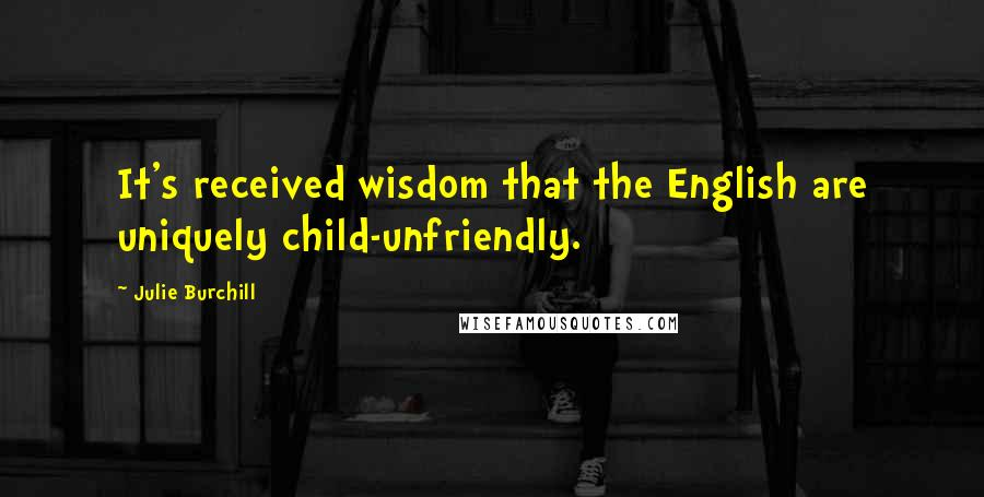 Julie Burchill quotes: It's received wisdom that the English are uniquely child-unfriendly.