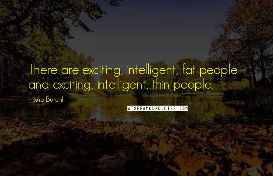 Julie Burchill quotes: There are exciting, intelligent, fat people - and exciting, intelligent, thin people.