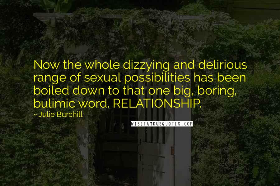 Julie Burchill quotes: Now the whole dizzying and delirious range of sexual possibilities has been boiled down to that one big, boring, bulimic word. RELATIONSHIP.