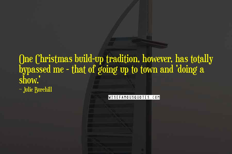Julie Burchill quotes: One Christmas build-up tradition, however, has totally bypassed me - that of going up to town and 'doing a show.'