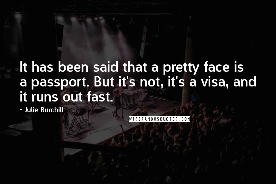 Julie Burchill quotes: It has been said that a pretty face is a passport. But it's not, it's a visa, and it runs out fast.