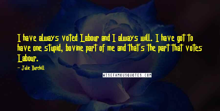 Julie Burchill quotes: I have always voted Labour and I always will. I have got to have one stupid, bovine part of me and that's the part that votes Labour.