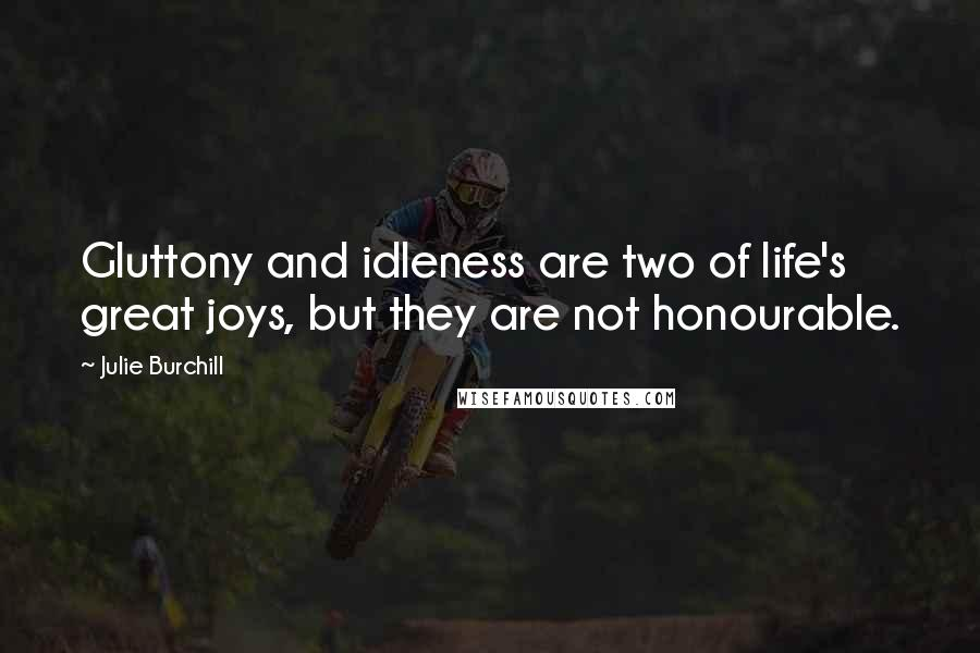 Julie Burchill quotes: Gluttony and idleness are two of life's great joys, but they are not honourable.