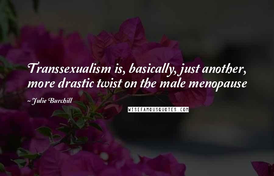 Julie Burchill quotes: Transsexualism is, basically, just another, more drastic twist on the male menopause