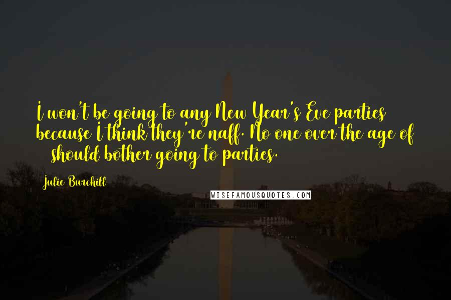 Julie Burchill quotes: I won't be going to any New Year's Eve parties because I think they're naff. No one over the age of 15 should bother going to parties.